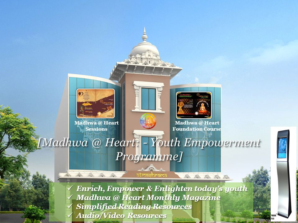 [Madhwa @ Heart: - Youth Empowerment Programme] Madhwa @ Heart Sessions Madhwa @ Heart Foundation Course Enrich, Empower & Enlighten today s youth Enrich, Empower & Enlighten today s youth Madhwa @ Heart Monthly Magazine Madhwa @ Heart Monthly Magazine Simplified Reading Resources Simplified Reading Resources Audio/Video Resources Audio/Video Resources