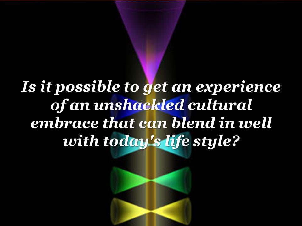 Is it possible to get an experience of an unshackled cultural embrace that can blend in well with today s life style