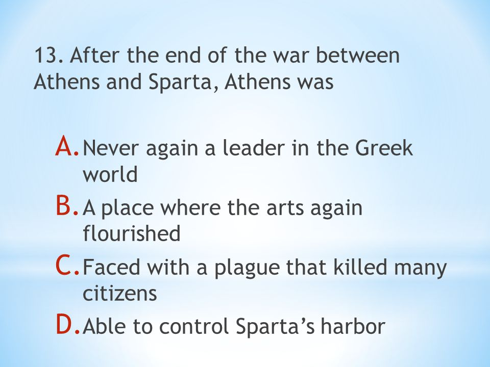 13. After the end of the war between Athens and Sparta, Athens was A.