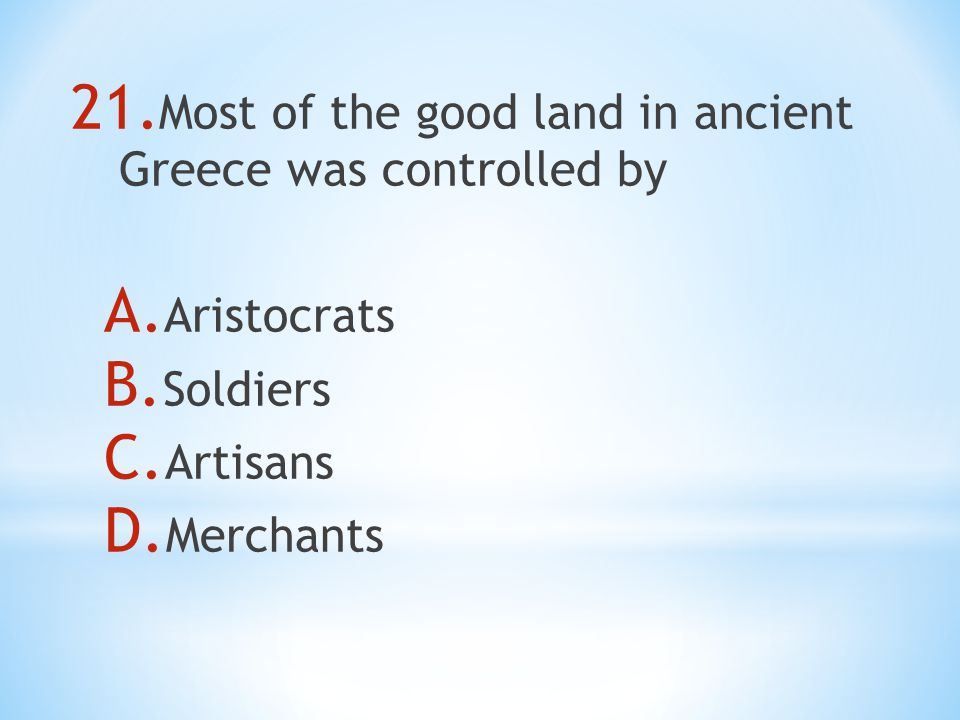 21. Most of the good land in ancient Greece was controlled by A.