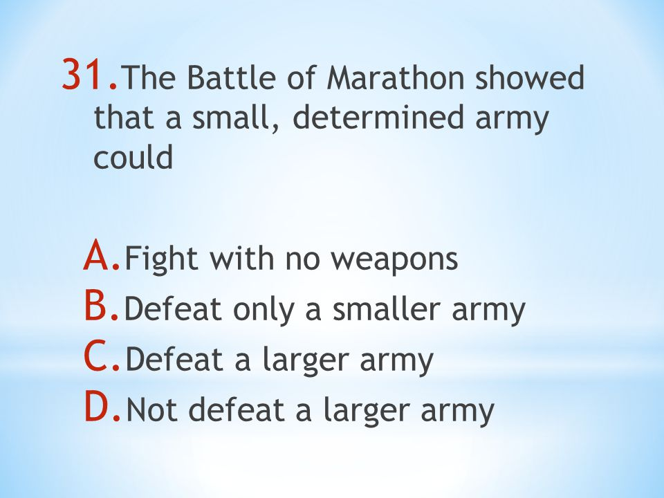 31. The Battle of Marathon showed that a small, determined army could A.