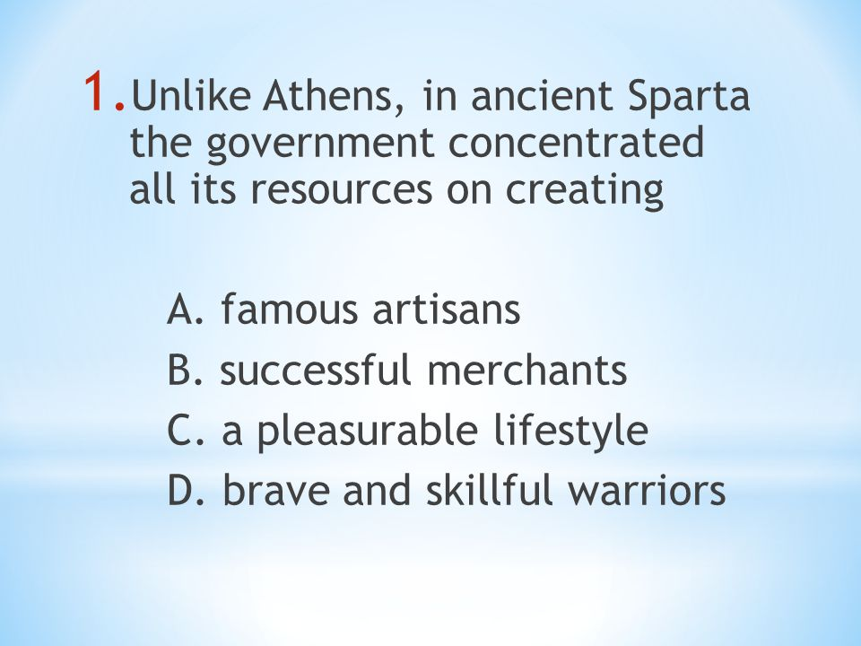 1. Unlike Athens, in ancient Sparta the government concentrated all its resources on creating A.