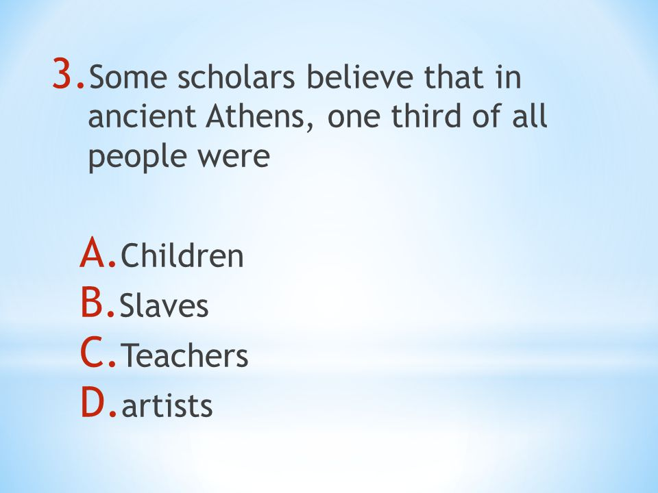 3. Some scholars believe that in ancient Athens, one third of all people were A.