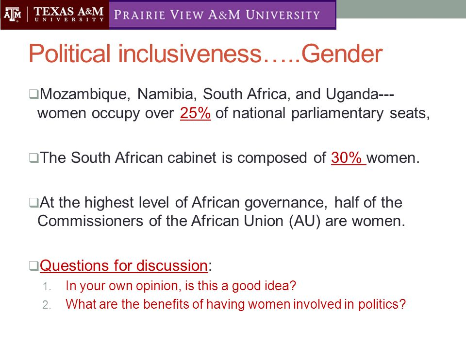 Political inclusiveness…..Gender  Mozambique, Namibia, South Africa, and Uganda--- women occupy over 25% of national parliamentary seats,  The South African cabinet is composed of 30% women.