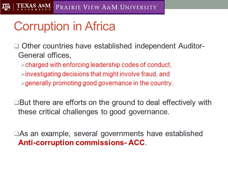 Corruption in Africa  Other countries have established independent Auditor- General offices,  charged with enforcing leadership codes of conduct,  investigating decisions that might involve fraud, and  generally promoting good governance in the country.