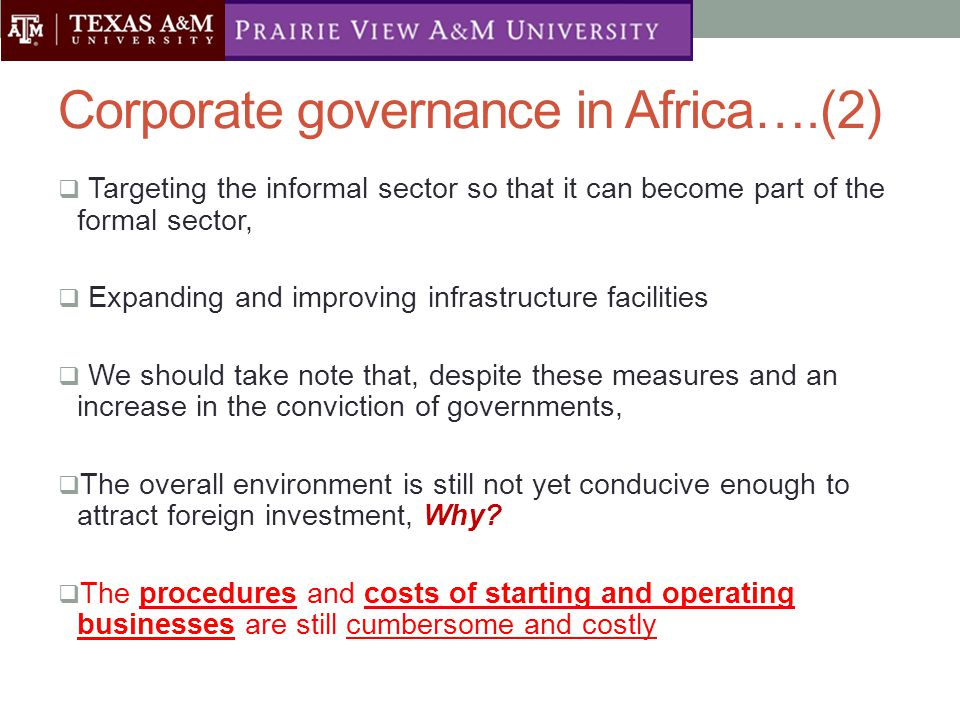 Corporate governance in Africa….(2)  Targeting the informal sector so that it can become part of the formal sector,  Expanding and improving infrastructure facilities  We should take note that, despite these measures and an increase in the conviction of governments,  The overall environment is still not yet conducive enough to attract foreign investment, Why.