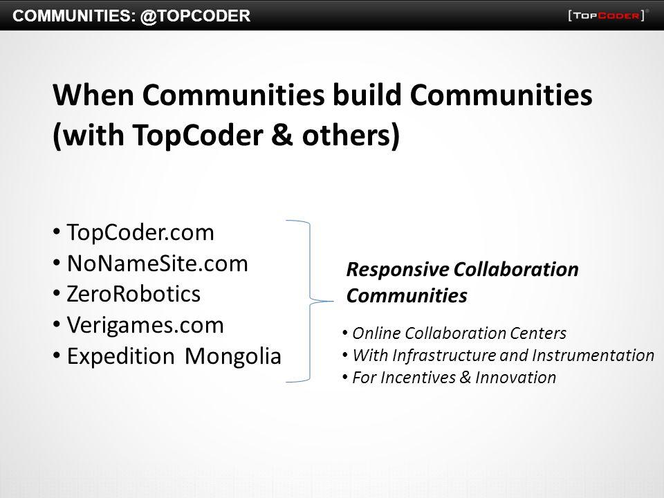 COMMUNITIES: @TOPCODER When Communities build Communities (with TopCoder & others) TopCoder.com NoNameSite.com ZeroRobotics Verigames.com Expedition M