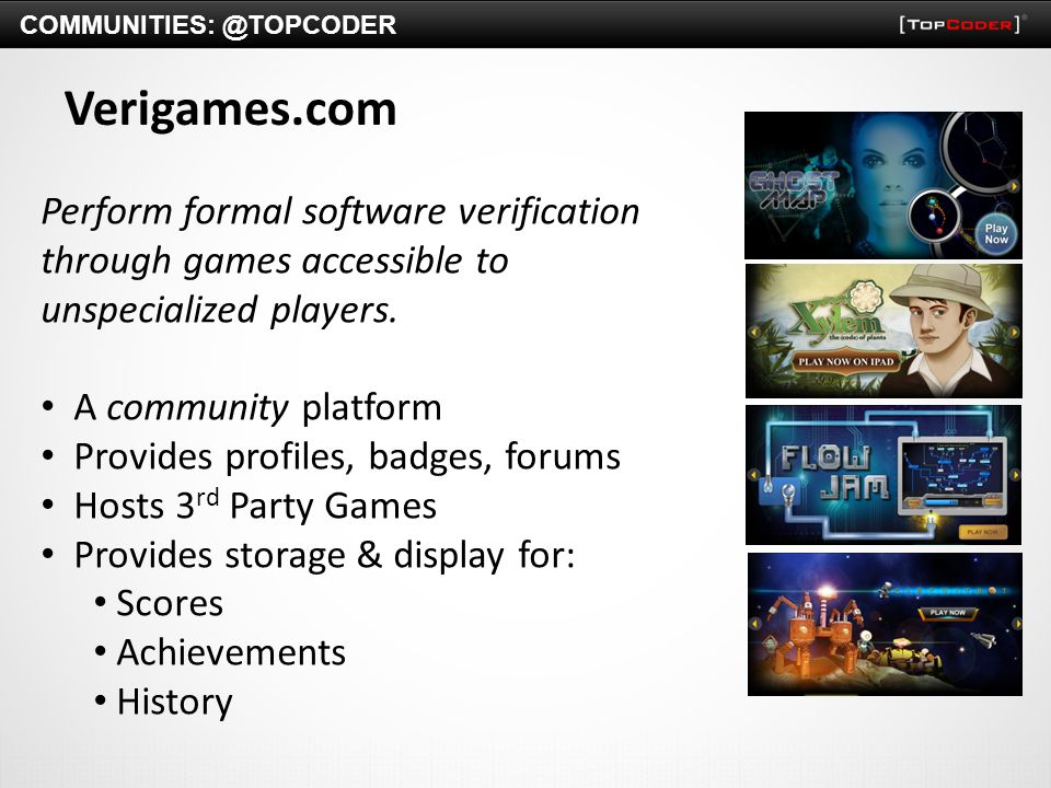 Verigames.com Perform formal software verification through games accessible to unspecialized players. A community platform Provides profiles, badges,