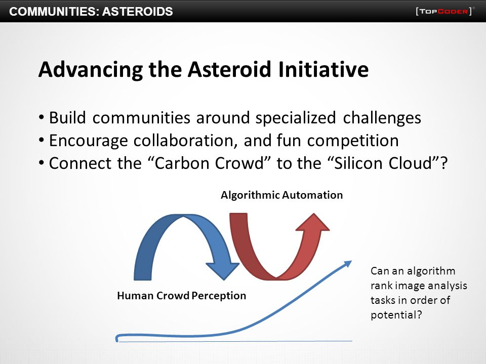 COMMUNITIES: ASTEROIDS Advancing the Asteroid Initiative Build communities around specialized challenges Encourage collaboration, and fun competition Connect the Carbon Crowd to the Silicon Cloud .