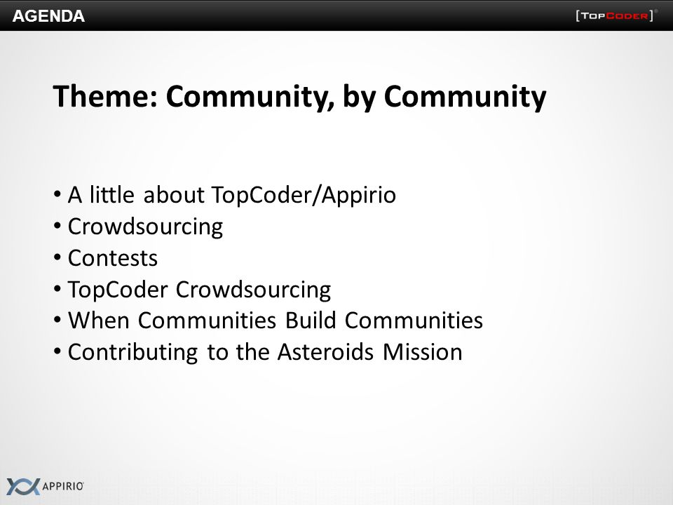 AGENDA Theme: Community, by Community A little about TopCoder/Appirio Crowdsourcing Contests TopCoder Crowdsourcing When Communities Build Communities Contributing to the Asteroids Mission