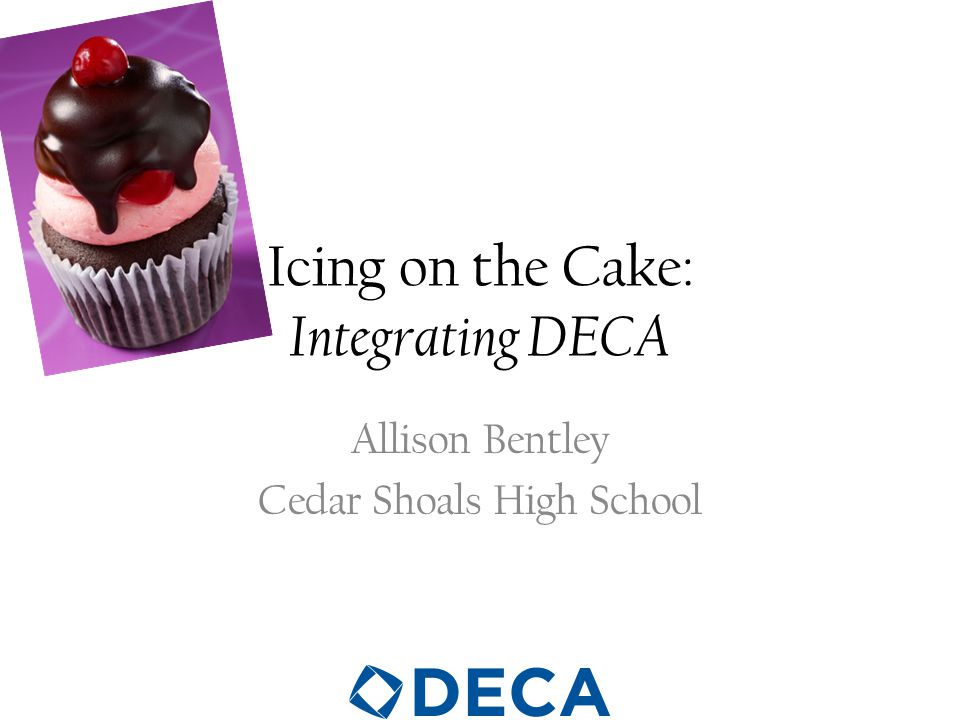 Icing on the Cake: Integrating DECA Allison Bentley Cedar Shoals High School