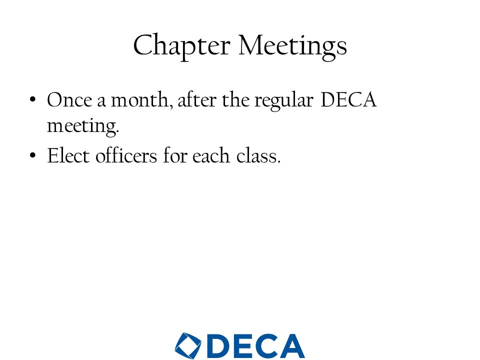 Chapter Meetings Once a month, after the regular DECA meeting. Elect officers for each class.