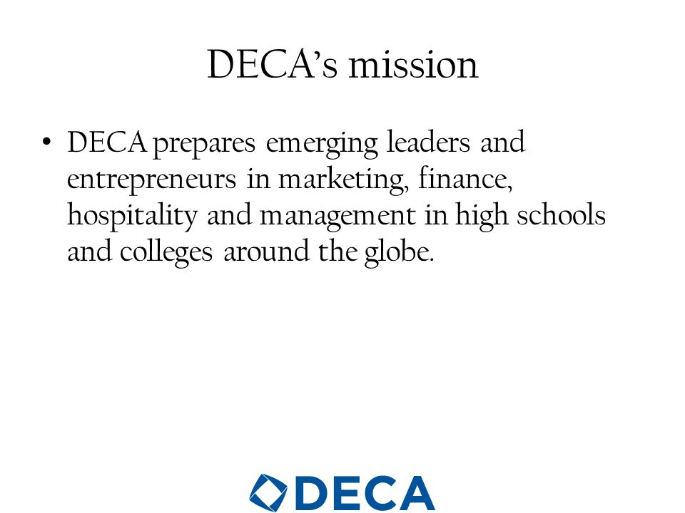 DECA's mission DECA prepares emerging leaders and entrepreneurs in marketing, finance, hospitality and management in high schools and colleges around the globe.