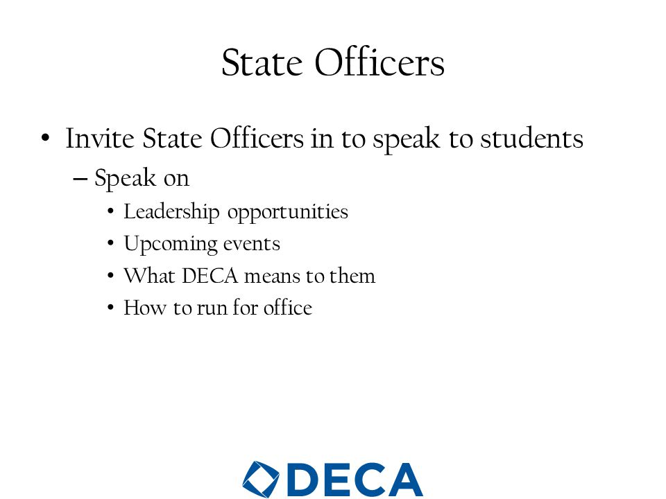 State Officers Invite State Officers in to speak to students – Speak on Leadership opportunities Upcoming events What DECA means to them How to run for office