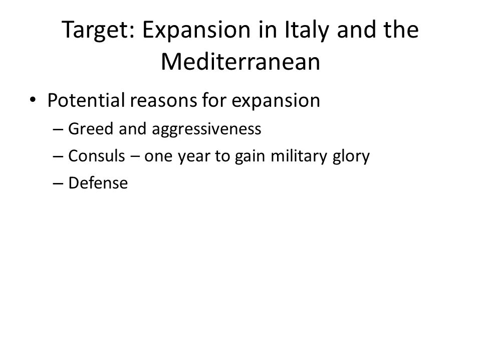 Target: Expansion in Italy and the Mediterranean Potential reasons for expansion – Greed and aggressiveness – Consuls – one year to gain military glory – Defense