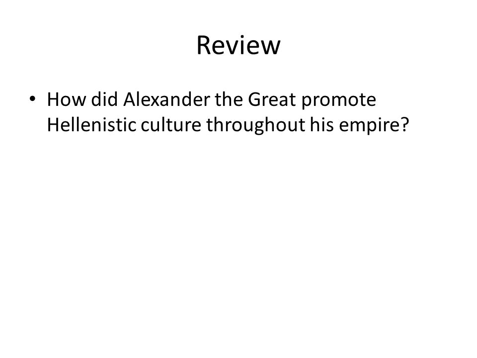 Review How did Alexander the Great promote Hellenistic culture throughout his empire