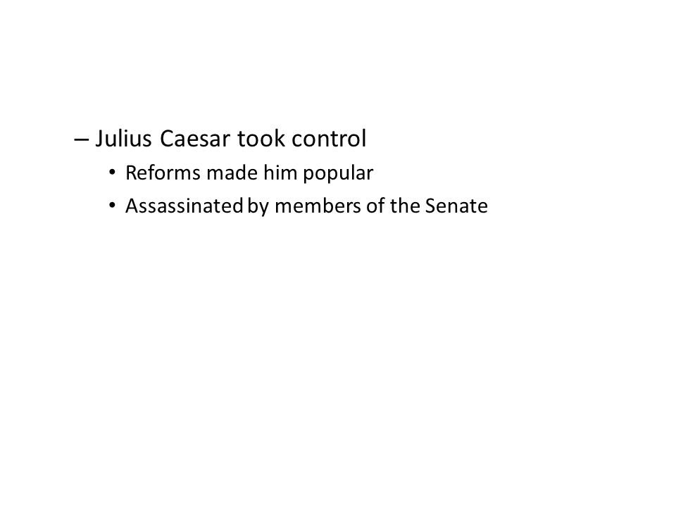 – Julius Caesar took control Reforms made him popular Assassinated by members of the Senate