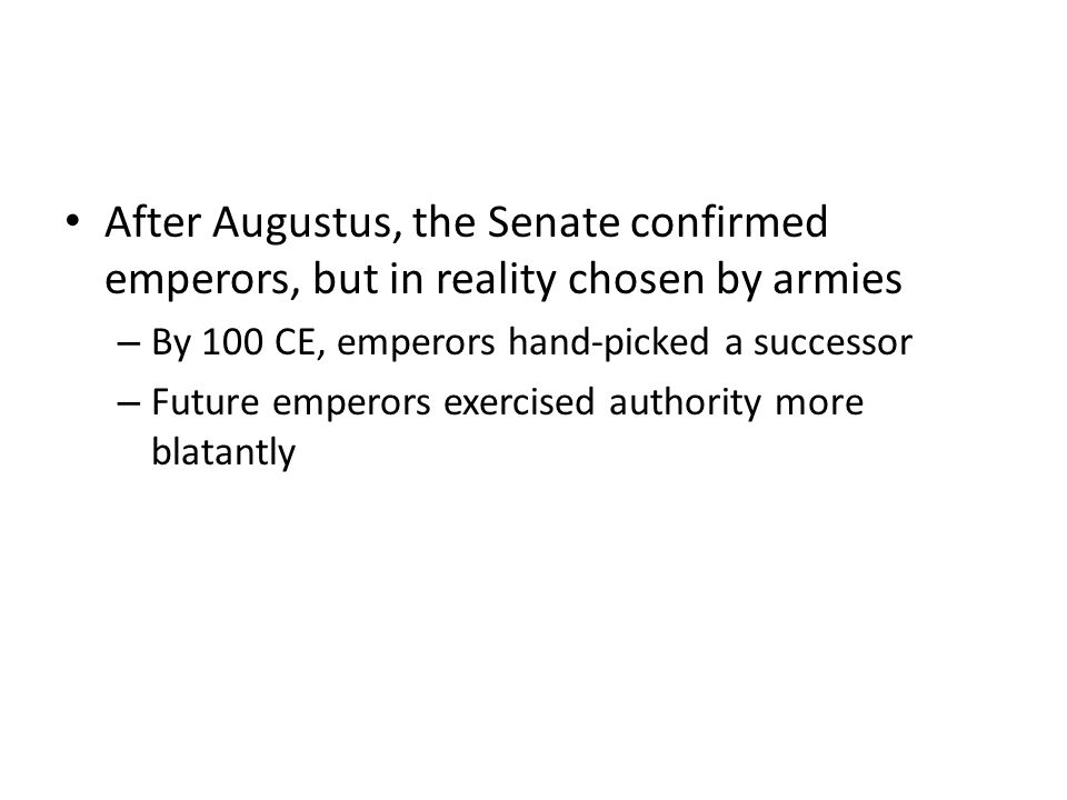 After Augustus, the Senate confirmed emperors, but in reality chosen by armies – By 100 CE, emperors hand-picked a successor – Future emperors exercised authority more blatantly