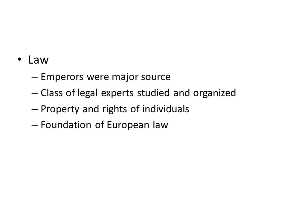 Law – Emperors were major source – Class of legal experts studied and organized – Property and rights of individuals – Foundation of European law