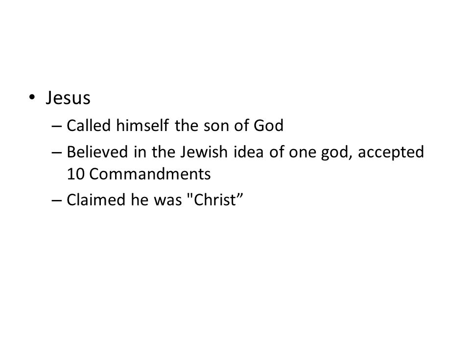 Jesus – Called himself the son of God – Believed in the Jewish idea of one god, accepted 10 Commandments – Claimed he was Christ