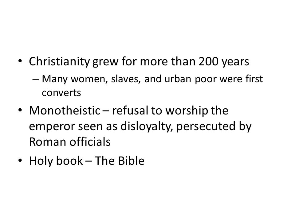 Christianity grew for more than 200 years – Many women, slaves, and urban poor were first converts Monotheistic – refusal to worship the emperor seen as disloyalty, persecuted by Roman officials Holy book – The Bible