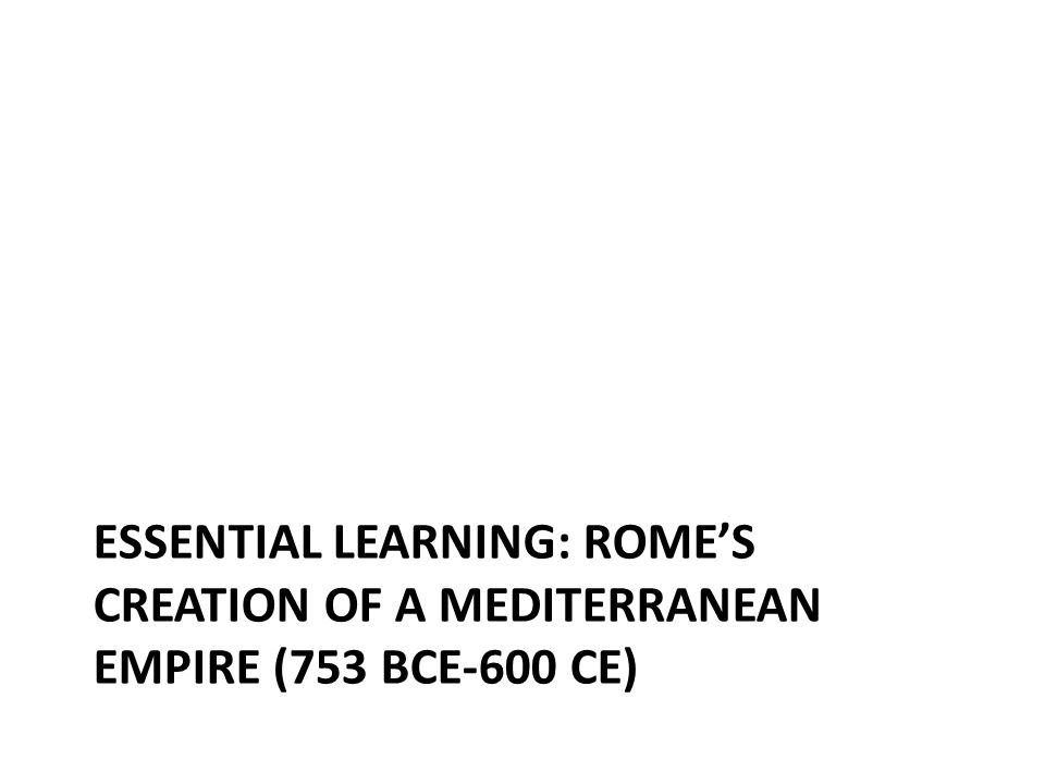 ESSENTIAL LEARNING: ROME'S CREATION OF A MEDITERRANEAN EMPIRE (753 BCE-600 CE)
