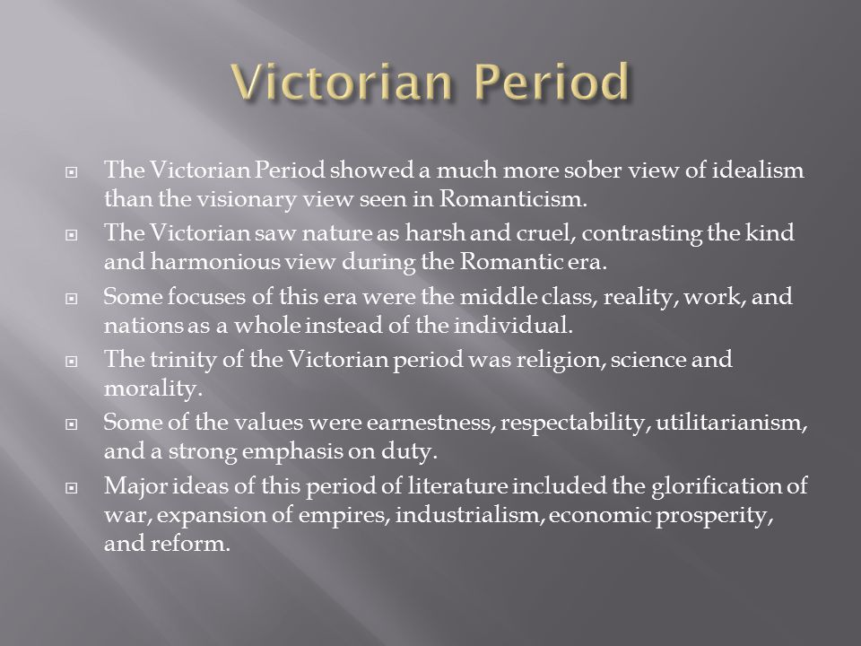  The Victorian Period showed a much more sober view of idealism than the visionary view seen in Romanticism.