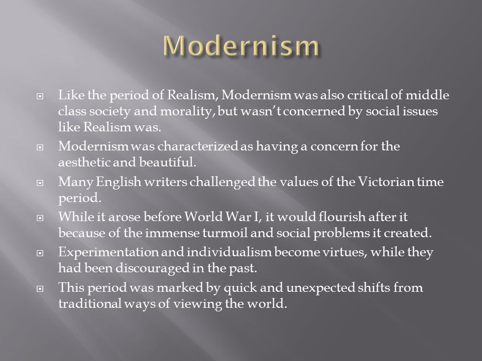  Like the period of Realism, Modernism was also critical of middle class society and morality, but wasn't concerned by social issues like Realism was.