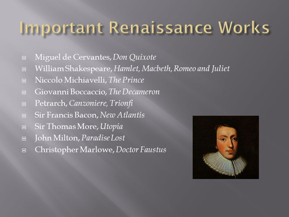  Miguel de Cervantes, Don Quixote  William Shakespeare, Hamlet, Macbeth, Romeo and Juliet  Niccolo Michiavelli, The Prince  Giovanni Boccaccio, The Decameron  Petrarch, Canzoniere, Trionfi  Sir Francis Bacon, New Atlantis  Sir Thomas More, Utopia  John Milton, Paradise Lost  Christopher Marlowe, Doctor Faustus