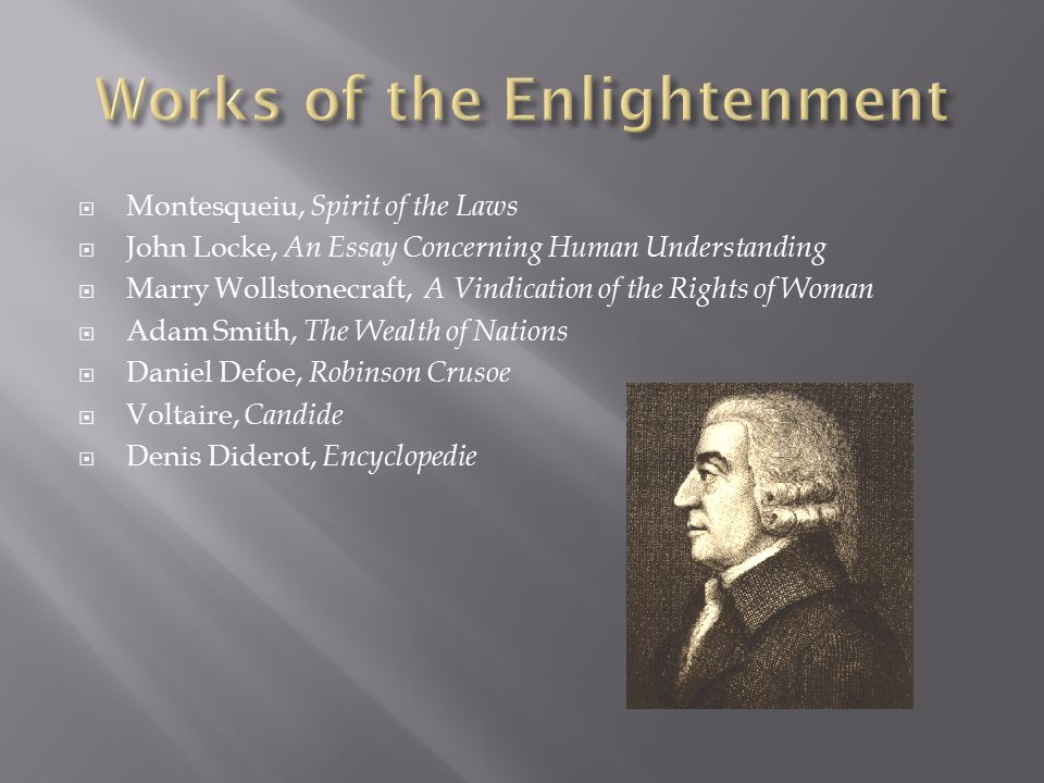  Montesqueiu, Spirit of the Laws  John Locke, An Essay Concerning Human Understanding  Marry Wollstonecraft, A Vindication of the Rights of Woman  Adam Smith, The Wealth of Nations  Daniel Defoe, Robinson Crusoe  Voltaire, Candide  Denis Diderot, Encyclopedie