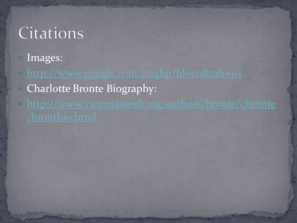 Images: http://www.google.com/imghp hl=en&tab=wi Charlotte Bronte Biography: http://www.victorianweb.org/authors/bronte/cbronte /brontbio.html http://www.victorianweb.org/authors/bronte/cbronte /brontbio.html