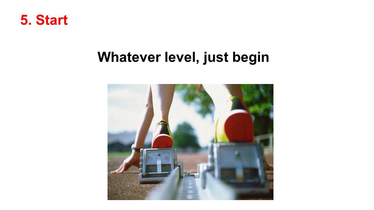 5. Start Whatever level, just begin