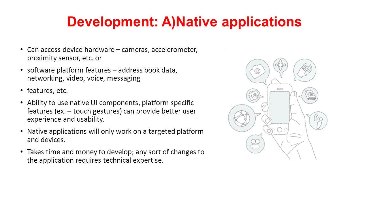 Development: A)Native applications Can access device hardware – cameras, accelerometer, proximity sensor, etc.