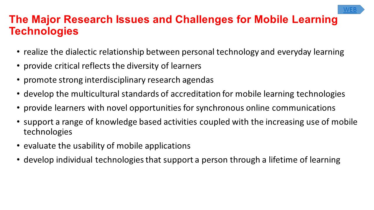 The Major Research Issues and Challenges for Mobile Learning Technologies realize the dialectic relationship between personal technology and everyday learning provide critical reflects the diversity of learners promote strong interdisciplinary research agendas develop the multicultural standards of accreditation for mobile learning technologies provide learners with novel opportunities for synchronous online communications support a range of knowledge based activities coupled with the increasing use of mobile technologies evaluate the usability of mobile applications develop individual technologies that support a person through a lifetime of learning WEB
