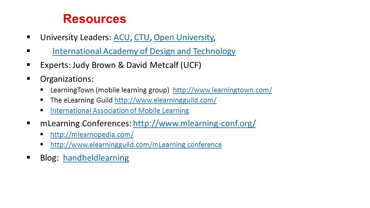 Resources  University Leaders: ACU, CTU, Open University,ACUCTUOpen University  International Academy of Design and TechnologyInternational Academy of Design and Technology  Experts: Judy Brown & David Metcalf (UCF)  Organizations:  LearningTown (mobile learning group) http://www.learningtown.com/http://www.learningtown.com/  The eLearning Guild http://www.elearningguild.com/http://www.elearningguild.com/  International Association of Mobile Learning International Association of Mobile Learning  mLearning Conferences: http://www.mlearning-conf.org/http://www.mlearning-conf.org/  http://mlearnopedia.com/ http://mlearnopedia.com/  http://www.elearningguild.com/mLearning conference http://www.elearningguild.com/mLearning conference  Blog: handheldlearninghandheldlearning