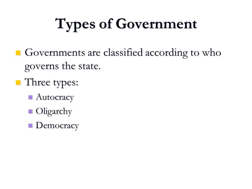Governments are classified according to who governs the state. Governments are classified according to who governs the state. Three types: Three types