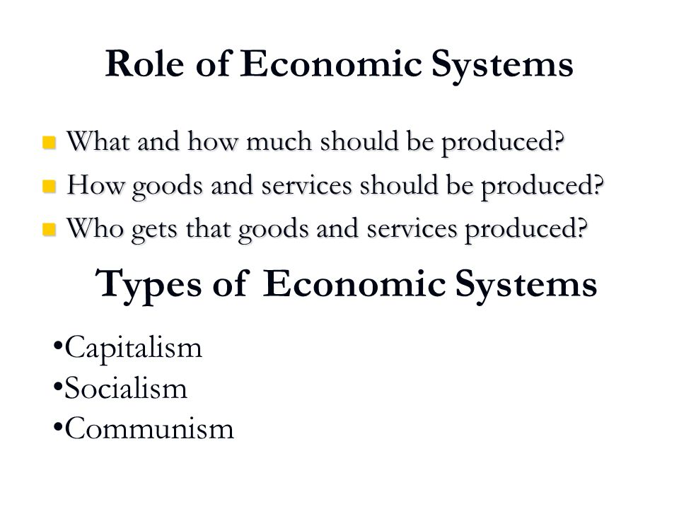 Role of Economic Systems What and how much should be produced? What and how much should be produced? How goods and services should be produced? How go