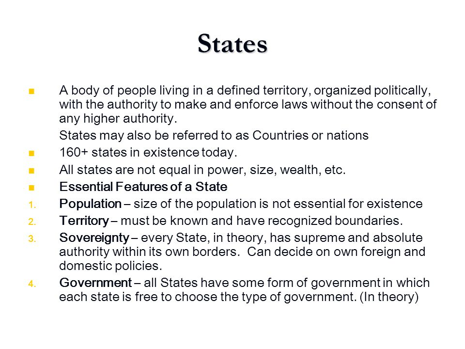 States A body of people living in a defined territory, organized politically, with the authority to make and enforce laws without the consent of any h