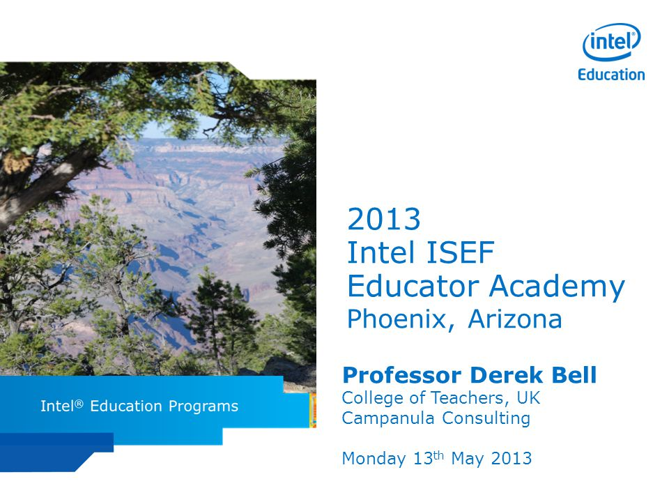 Intel ISEF Educator Academy Intel ® Education Programs 2013 Intel ISEF Educator Academy Phoenix, Arizona Professor Derek Bell College of Teachers, UK Campanula Consulting Monday 13 th May 2013