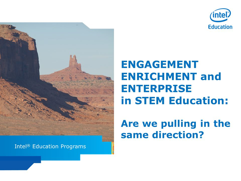 Intel ISEF Educator Academy Intel ® Education Programs ENGAGEMENT ENRICHMENT and ENTERPRISE in STEM Education: Are we pulling in the same direction