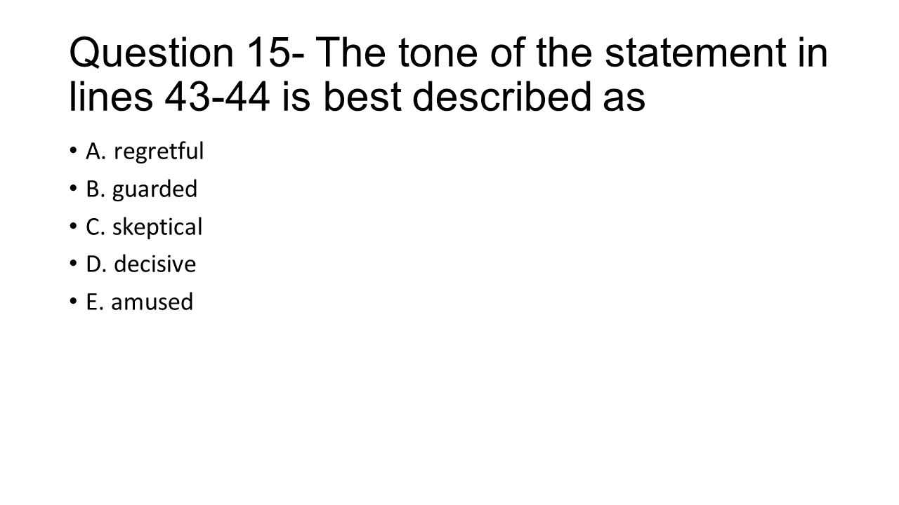 Question 15- The tone of the statement in lines 43-44 is best described as A. regretful B. guarded C. skeptical D. decisive E. amused
