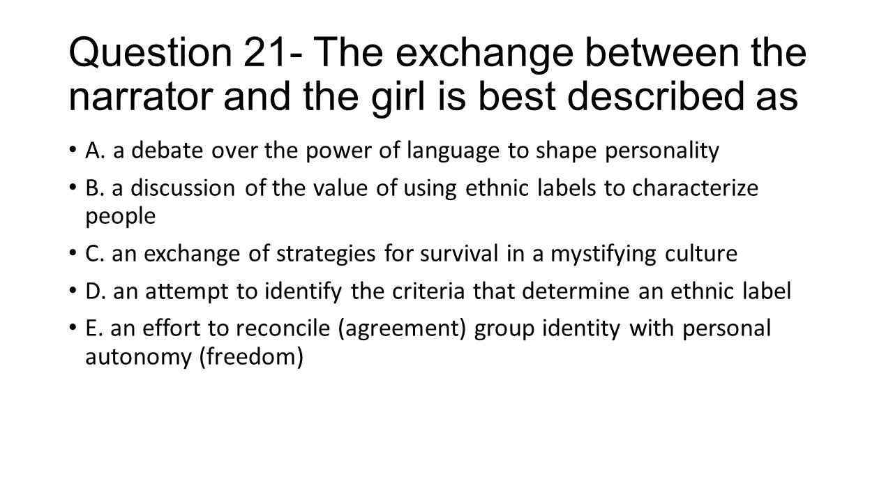 Question 21- The exchange between the narrator and the girl is best described as A. a debate over the power of language to shape personality B. a disc