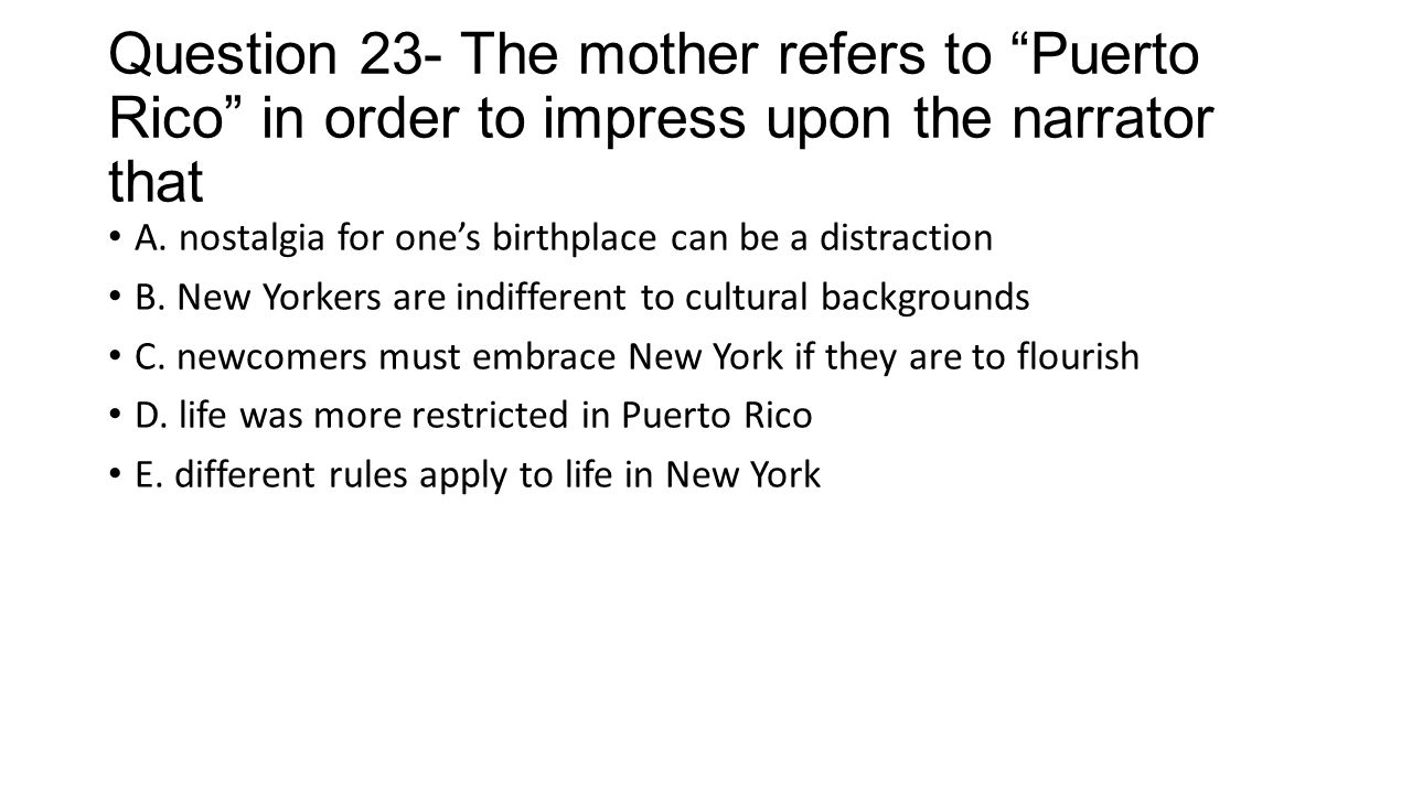 """Question 23- The mother refers to """"Puerto Rico"""" in order to impress upon the narrator that A. nostalgia for one's birthplace can be a distraction B. N"""
