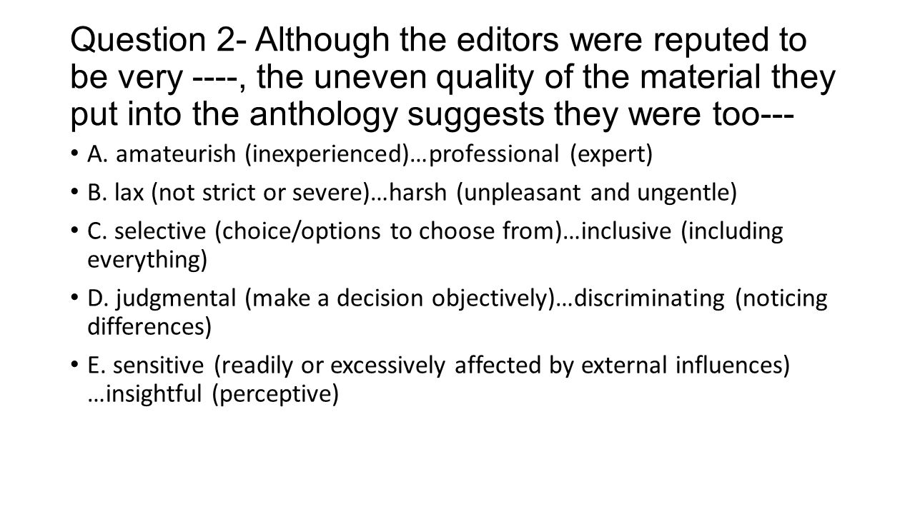 Question 2- Although the editors were reputed to be very ----, the uneven quality of the material they put into the anthology suggests they were too--