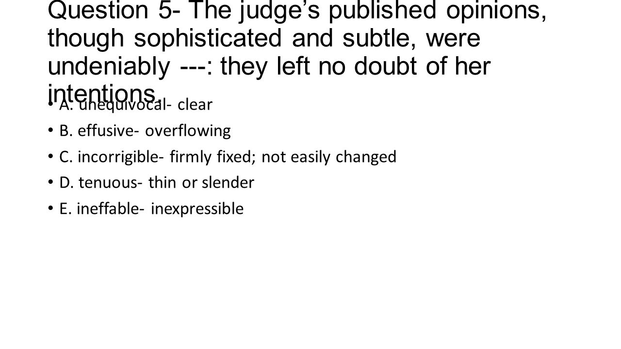 Question 5- The judge's published opinions, though sophisticated and subtle, were undeniably ---: they left no doubt of her intentions. A. unequivocal