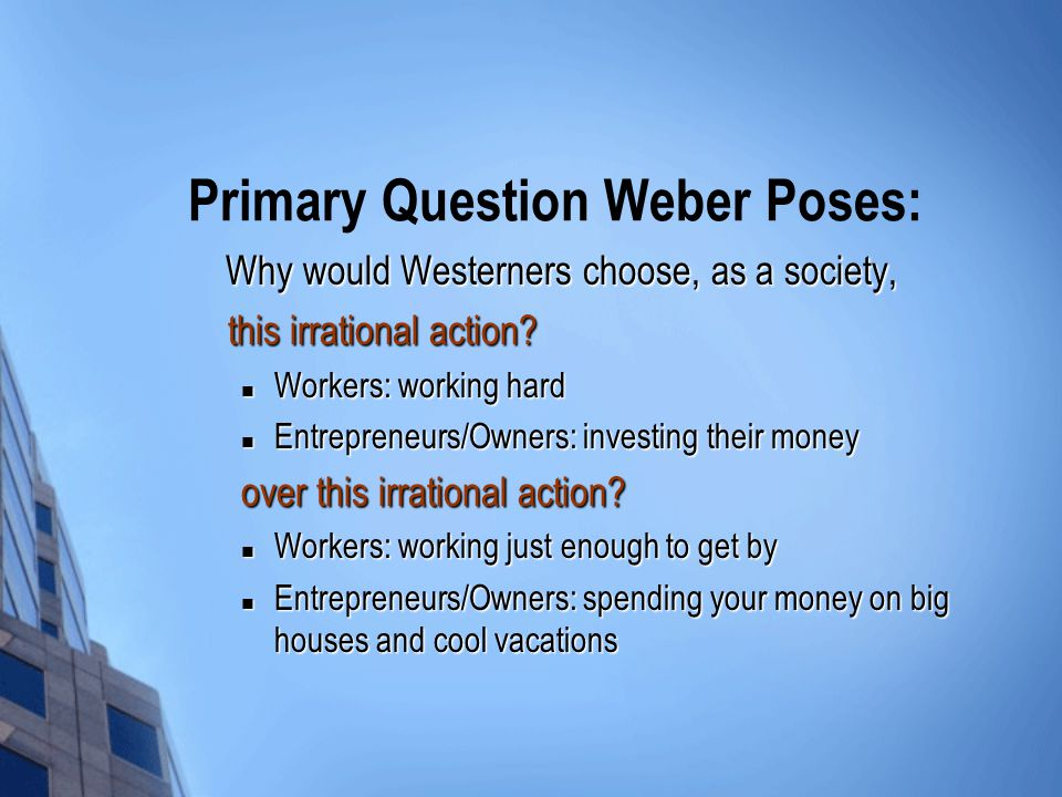 Primary Question Weber Poses: Why would Westerners choose, as a society, Why would Westerners choose, as a society, this irrational action.