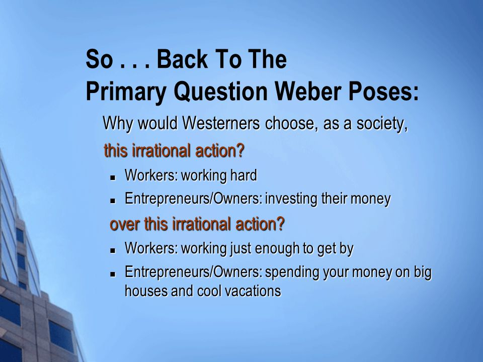 So... Back To The Primary Question Weber Poses: Why would Westerners choose, as a society, Why would Westerners choose, as a society, this irrational
