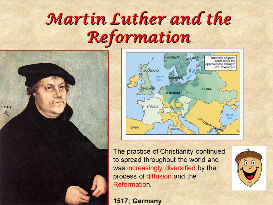 Martin Luther and the Reformation 1517; Germany The practice of Christianity continued to spread throughout the world and was increasingly diversified by the process of diffusion and the Reformation.