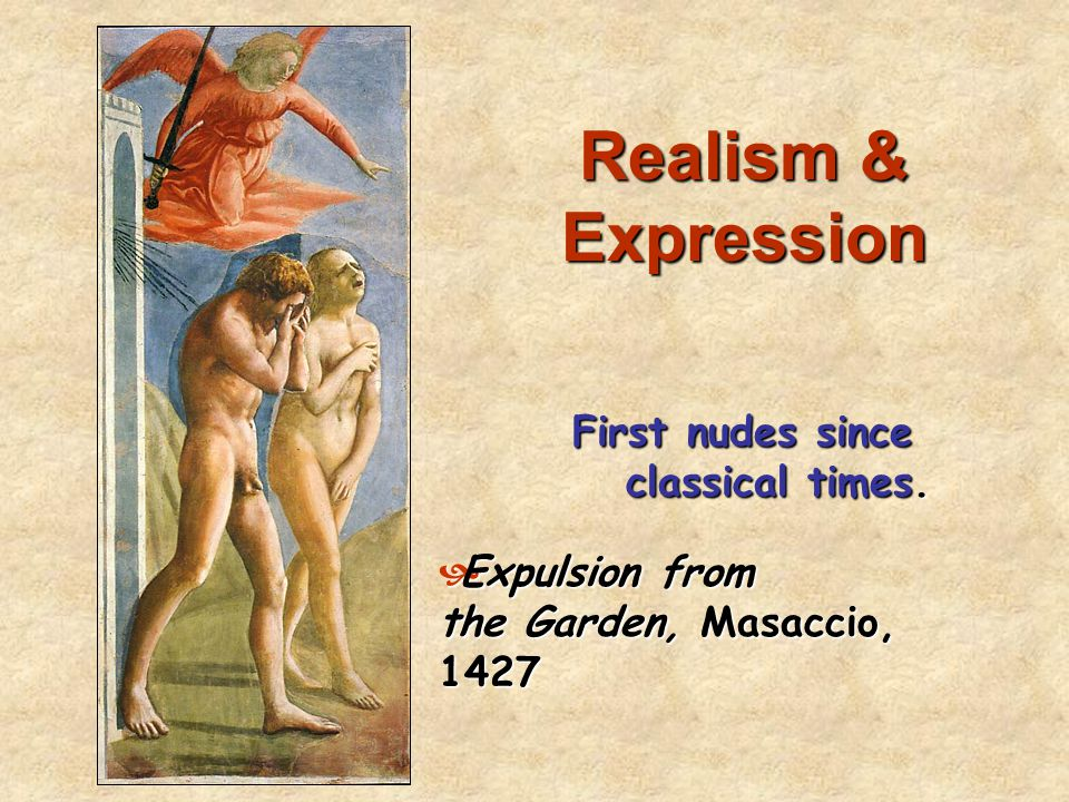 Realism & Expression First nudes since classical times.  Expulsion from the Garden, Masaccio, 1427