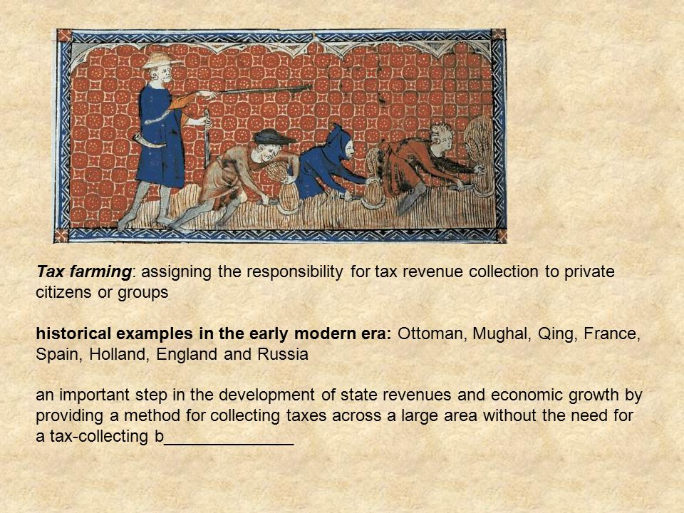 Tax farming: assigning the responsibility for tax revenue collection to private citizens or groups historical examples in the early modern era: Ottoman, Mughal, Qing, France, Spain, Holland, England and Russia an important step in the development of state revenues and economic growth by providing a method for collecting taxes across a large area without the need for a tax-collecting b______________